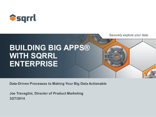 Securely explore your data BUILDING BIG APPS® WITH SQRRL ENTERPRISE Data-Driven Processes to Making Your Big Data Actionab...