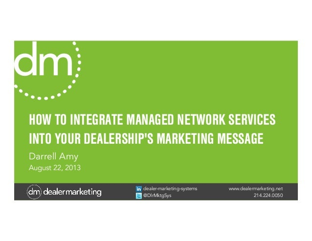 www.dealermarketing.net 214.224.0050 dealer-marketing-systems @DlrMktgSys HOW TO INTEGRATE MANAGED NETWORK SERVICES INTO Y...