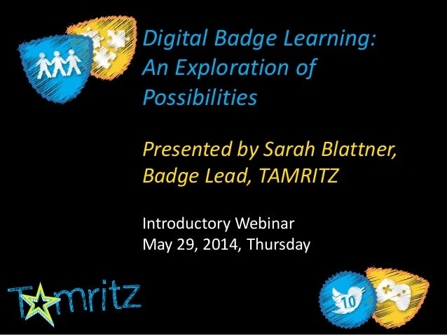 Digital Badge Learning: An Exploration of Possibilities Presented by Sarah Blattner, Badge Lead, TAMRITZ Introductory Webi...