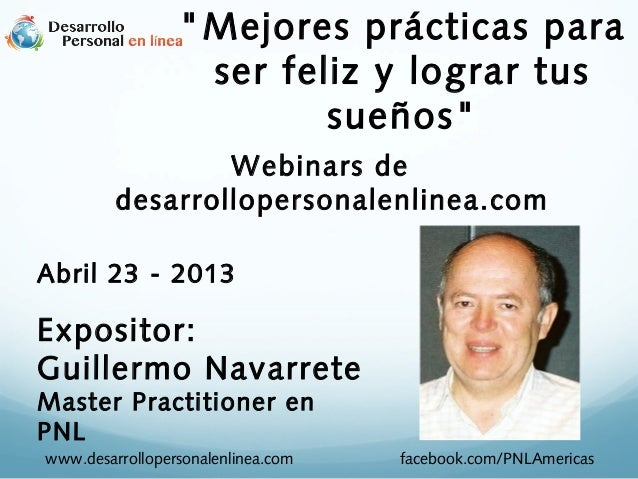 """Webinars dedesarrollopersonalenlinea.comAbril 23 - 2013Expositor:Guillermo NavarreteMaster Practitioner enPNL""""Mejores prác..."""