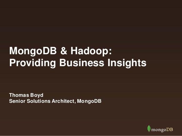 MongoDB & Hadoop: Providing Business Insights Thomas Boyd Senior Solutions Architect, MongoDB
