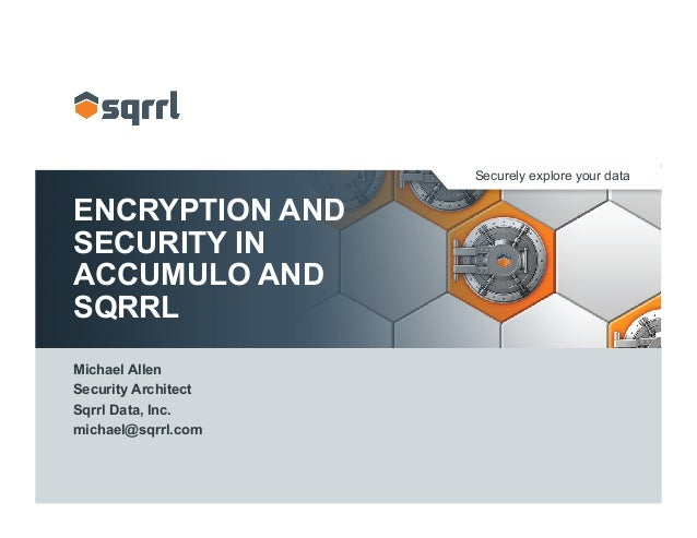 Securely explore your data ENCRYPTION AND SECURITY IN ACCUMULO AND SQRRL Michael Allen Security Architect Sqrrl Data, Inc....
