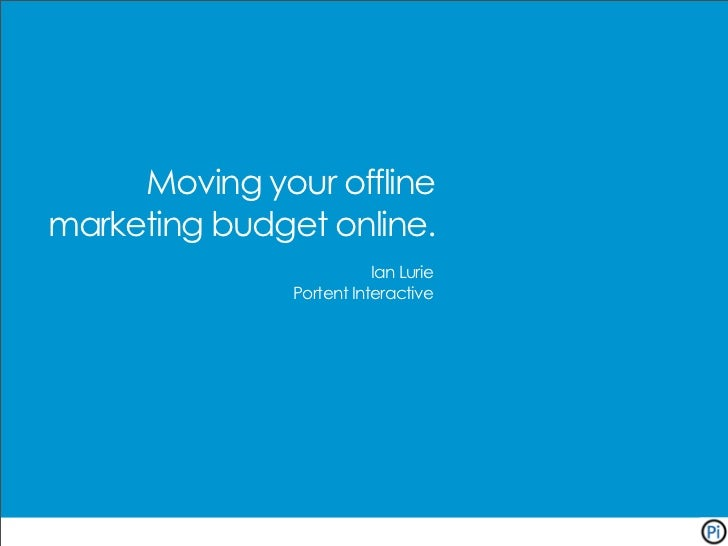 Moving your offline marketing budget online.                           Ian Lurie                Portent Interactive