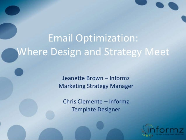 Email Optimization:Where Design and Strategy Meet         Jeanette Brown – Informz        Marketing Strategy Manager      ...