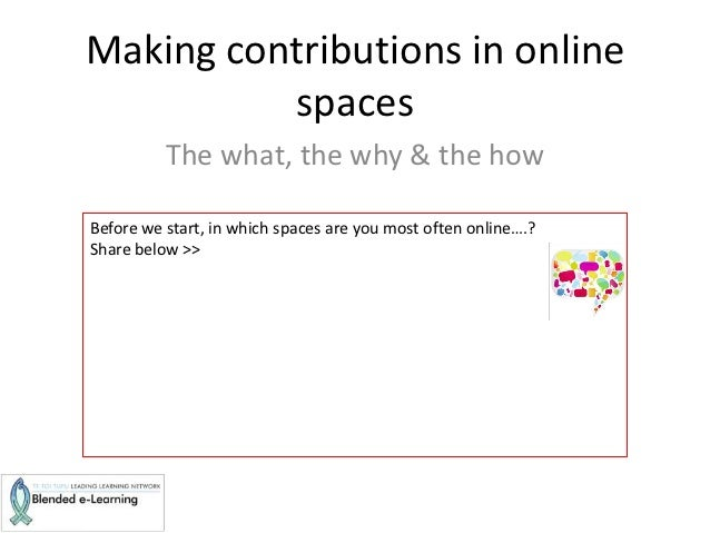 Making contributions in online          spaces          The what, the why & the howBefore we start, in which spaces are yo...