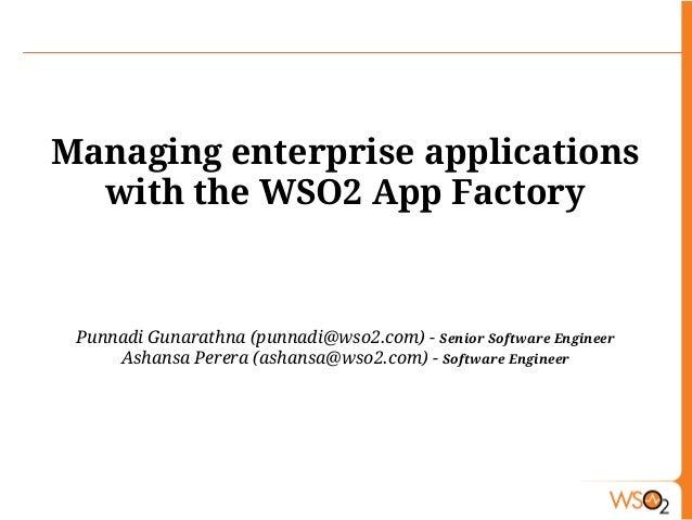 Managing enterprise applications with the WSO2 App Factory Punnadi Gunarathna (punnadi@wso2.com) - Senior Software Enginee...