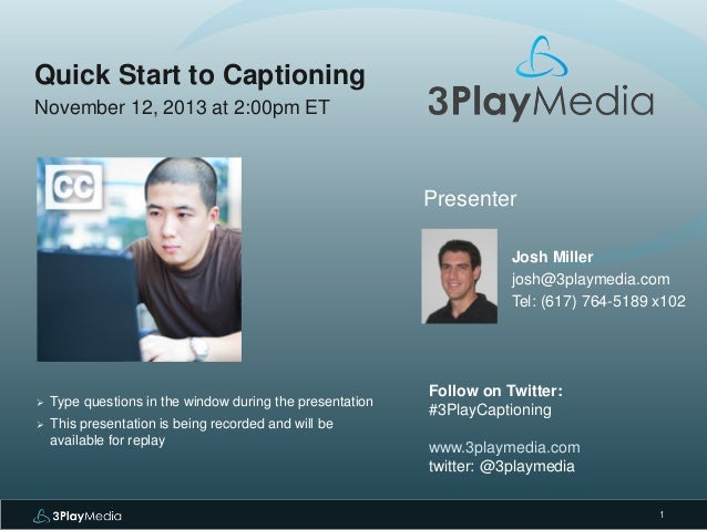 Quick Start to Captioning November 12, 2013 at 2:00pm ET  Presenter Josh Miller josh@3playmedia.com Tel: (617) 764-5189 x1...