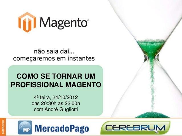 COMO SE TORNAR UMPROFISSIONAL MAGENTO     4ª feira, 24/10/2012    das 20:30h às 22:00h     com André Gugliotti