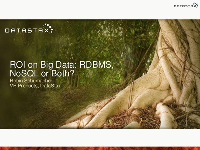 ROI on Big Data: RDBMS, NoSQL or Both? Robin Schumacher VP Products, DataStax