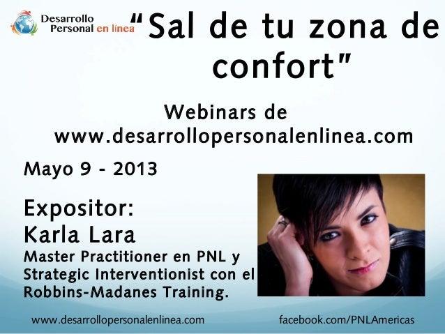 """Sal de tu zona de confort"" Webinars de www.desarrollopersonalenlinea.com Mayo 9 - 2013 Expositor: Karla Lara Master Pract..."
