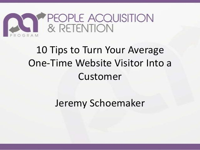 10 Tips to Turn Your AverageOne-Time Website Visitor Into a           Customer     Jeremy Schoemaker