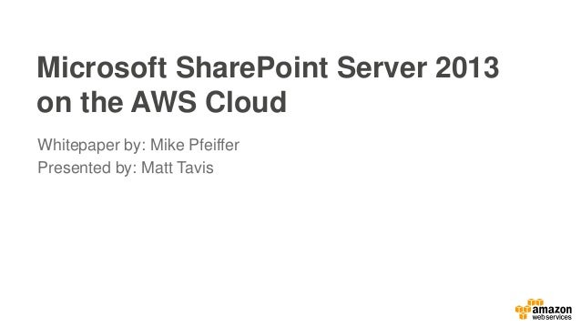 Microsoft SharePoint Server 2013 on the AWS Cloud Whitepaper by: Mike Pfeiffer Presented by: Matt Tavis