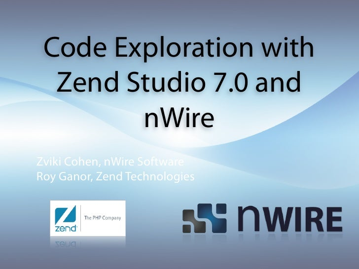 Code Exploration with   Zend Studio 7.0 and         nWire Zviki Cohen, nWire Software Roy Ganor, Zend Technologies