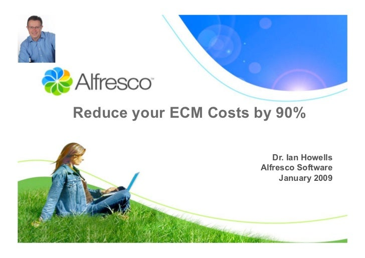 Reduce your ECM Costs by 90%                           Dr. Ian Howells                       Alfresco Software            ...