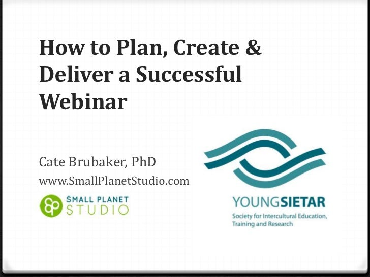 How to Plan, Create &Deliver a SuccessfulWebinarCate Brubaker, PhDwww.SmallPlanetStudio.com