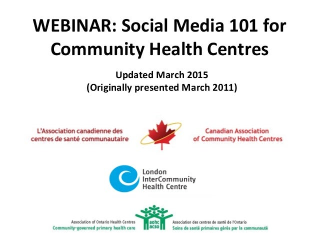 WEBINAR: Social Media 101 for Community Health Centres Updated March 2015 (Originally presented March 2011)