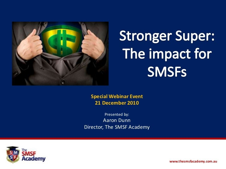 Stronger Super: The impact for SMSFs<br />Special Webinar Event <br />21 December 2010<br />Presented by: <br />Aaron Dunn...
