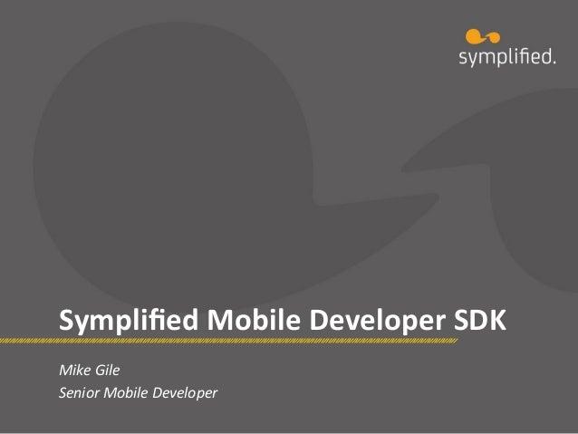 Symplified  Mobile  Developer  SDK   Mike  Gile   Senior  Mobile  Developer