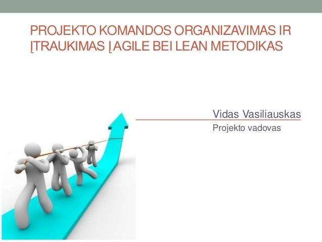 PROJEKTO KOMANDOS ORGANIZAVIMAS IR ĮTRAUKIMAS Į AGILE BEI LEAN METODIKAS  Vidas Vasiliauskas Projekto vadovas