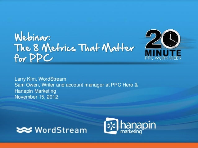 Webinar:The 8 Metrics That Matterfor PPCLarry Kim, WordStreamSam Owen, Writer and account manager at PPC Hero &Hanapin Mar...