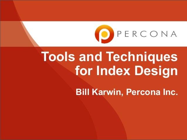Tools and Techniques     for Index Design     Bill Karwin, Percona Inc.