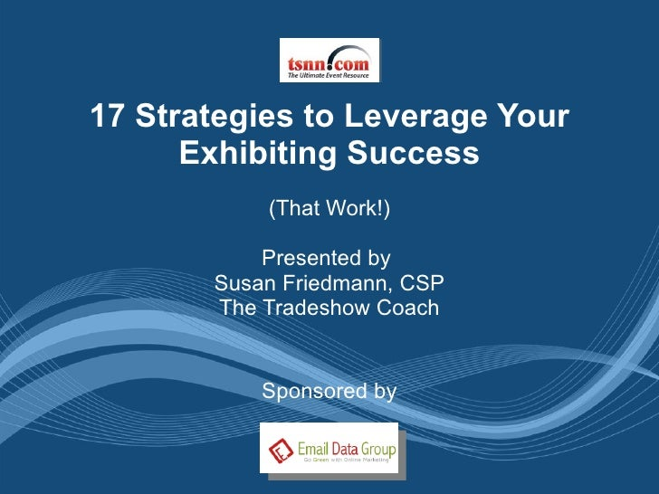 17 Strategies to Leverage Your Exhibiting Success (That Work!) Presented by  Susan Friedmann, CSP The Tradeshow Coach Spon...