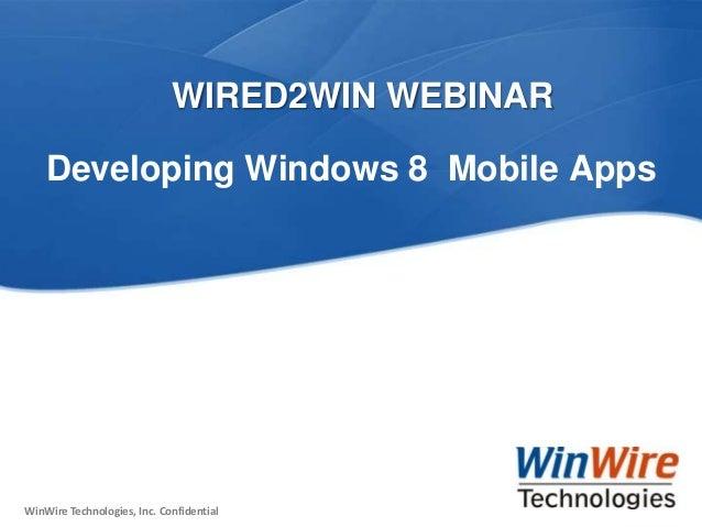 WIRED2WIN WEBINAR     Developing Windows 8 Mobile Apps WinWire Technologies, Inc. ConfidentialWinWire Technologies, Inc. C...