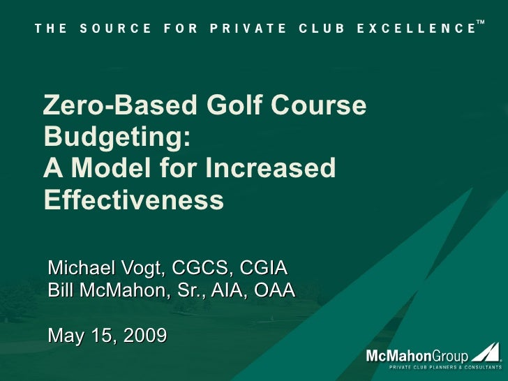 Zero-Based Golf Course Budgeting: A Model for Increased Effectiveness Michael Vogt, CGCS, CGIA Bill McMahon, Sr., AIA, OAA...
