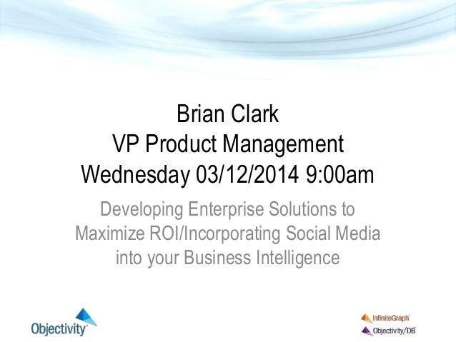 Brian Clark VP Product Management Wednesday 03/12/2014 9:00am Developing Enterprise Solutions to Maximize ROI/Incorporatin...