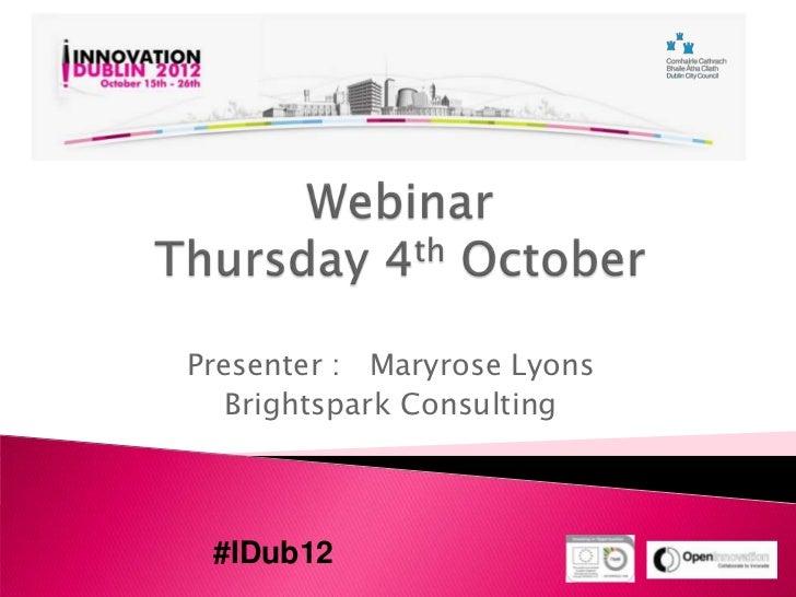Presenter : Maryrose Lyons   Brightspark Consulting #IDub12