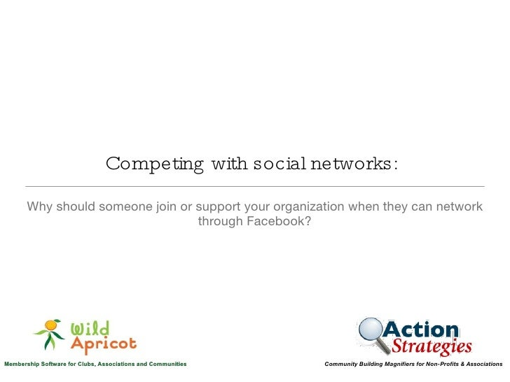 Competing with social networks: Why should someone join or support your organization when they can network through Facebook?