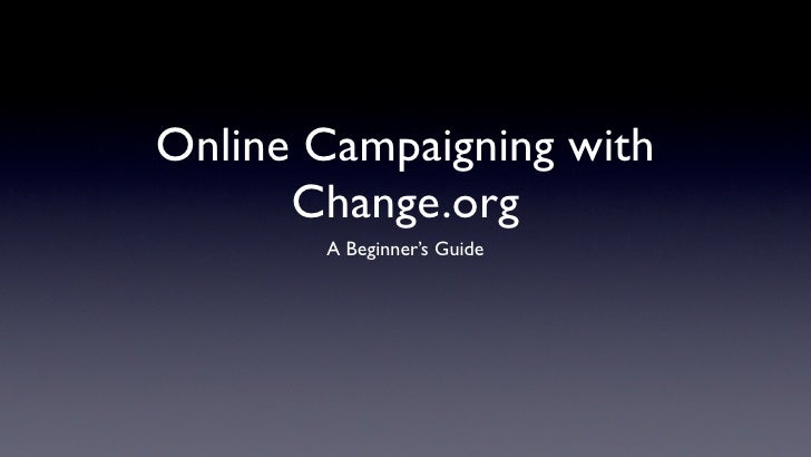 Online Campaigning with       Change.org        A Beginner's Guide