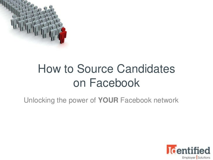 How to Source Candidates          on FacebookUnlocking the power of YOUR Facebook network