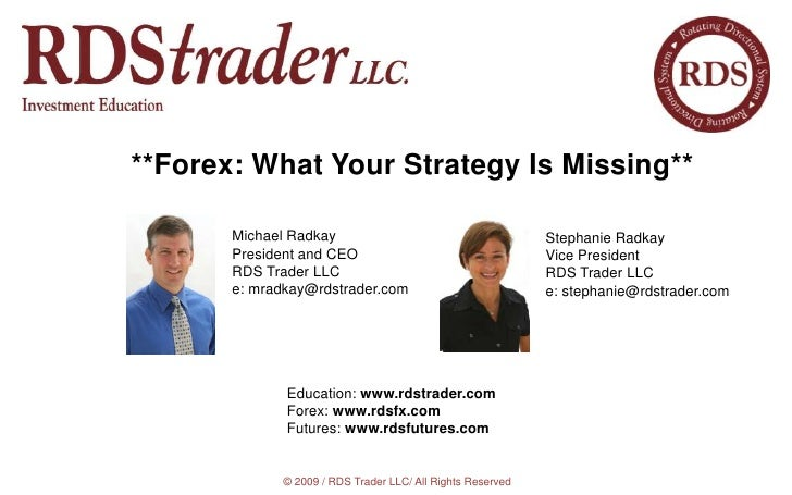 **Forex: What Your Strategy Is Missing**<br />Michael Radkay<br />President and CEO<br />RDS Trader LLC<br />e: mradkay@rd...