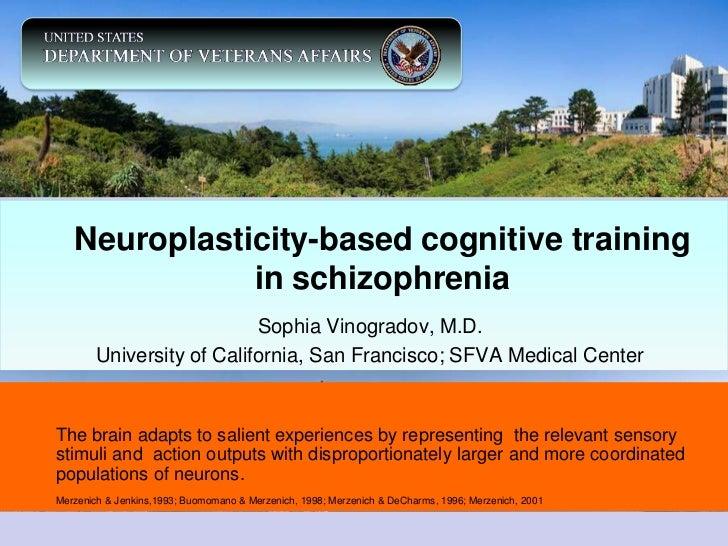 Neuroplasticity-based cognitive training              in schizophrenia                           Sophia Vinogradov, M.D.  ...