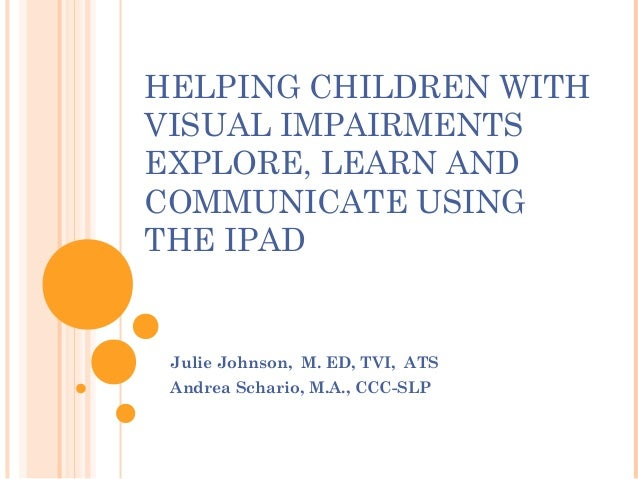 HELPING CHILDREN WITH VISUAL IMPAIRMENTS EXPLORE, LEARN AND COMMUNICATE USING THE IPAD  Julie Johnson, M. ED, TVI, ATS An...
