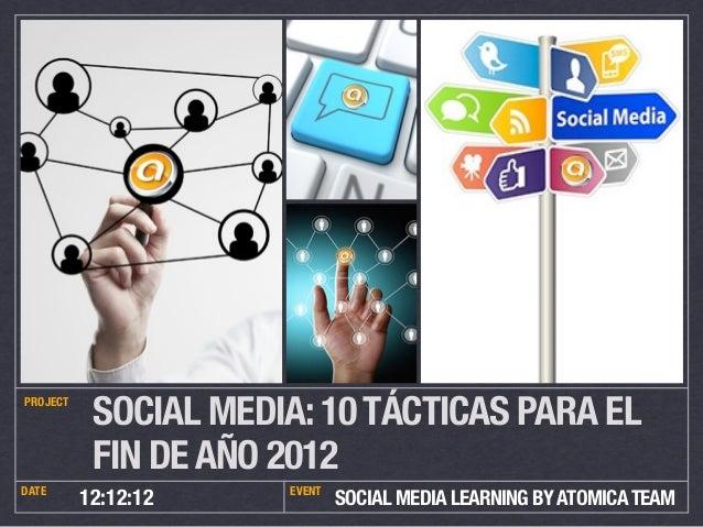 PROJECT           SOCIAL MEDIA: 10 TÁCTICAS PARA EL           FIN DE AÑO 2012DATE                  EVENT          12:12:12...