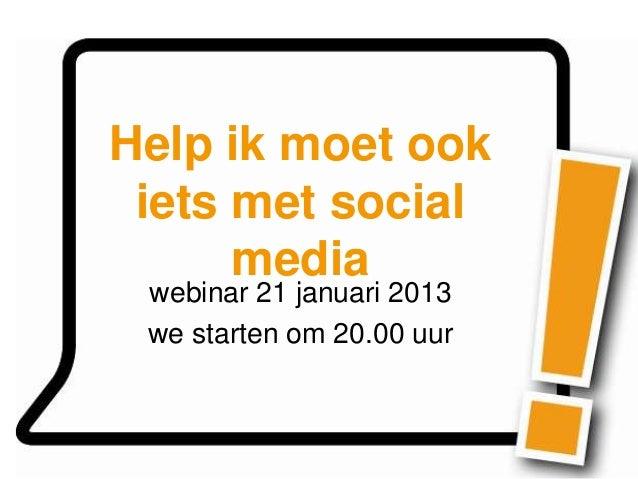 Help ik moet ook iets met social      media webinar 21 januari 2013 we starten om 20.00 uur