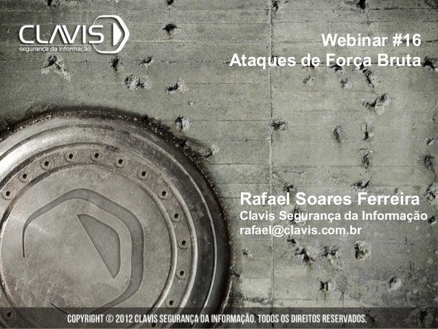 Webinar #16Ataques de Força Bruta Rafael Soares Ferreira Clavis Segurança da Informação rafael@clavis.com.br