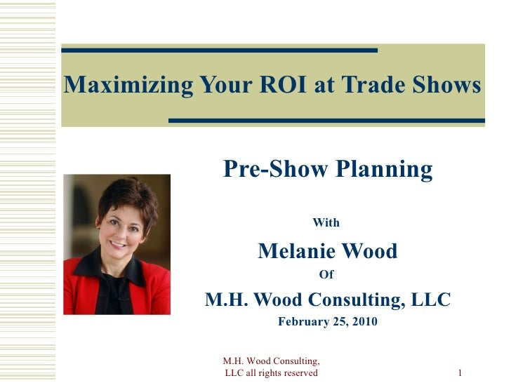 Maximizing Your ROI at Trade Shows Pre-Show Planning With  Melanie Wood Of  M.H. Wood Consulting, LLC February 25, 2010 M....