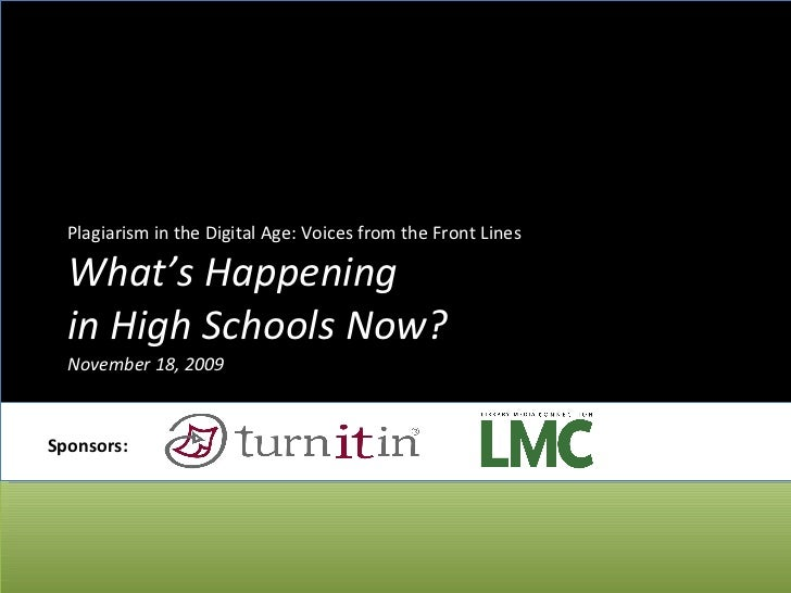 Plagiarism in the Digital Age: Voices from the Front Lines What's Happening  in High Schools Now? November 18, 2009 Sponso...