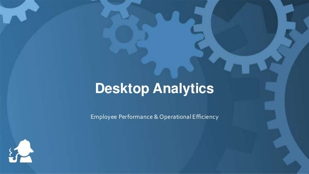 20 Minutes on Desktop Analytics:  Employee Performance & Operational Efficiency
