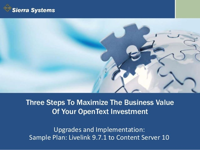 Three Steps To Maximize The Business Value Of Your OpenText Investment Upgrades and Implementation: Sample Plan: Livelink ...