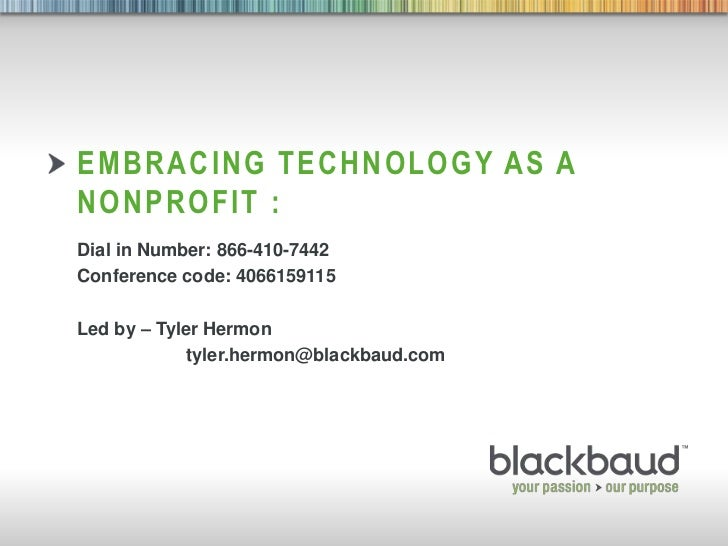 Embracing technology as a nonprofit : <br />Dial in Number: 866-410-7442<br />Conference code: 4066159115<br />Led by – Ty...