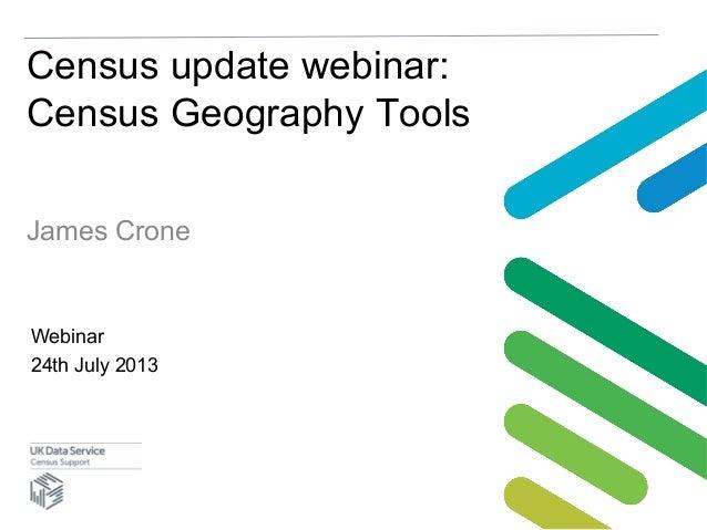 Census update webinar: Census Geography Tools James Crone Webinar 24th July 2013