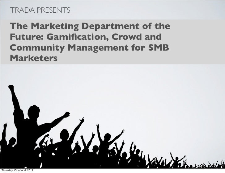 TRADA PRESENTS      The Marketing Department of the      Future: Gamification, Crowd and      Community Management for SMB ...
