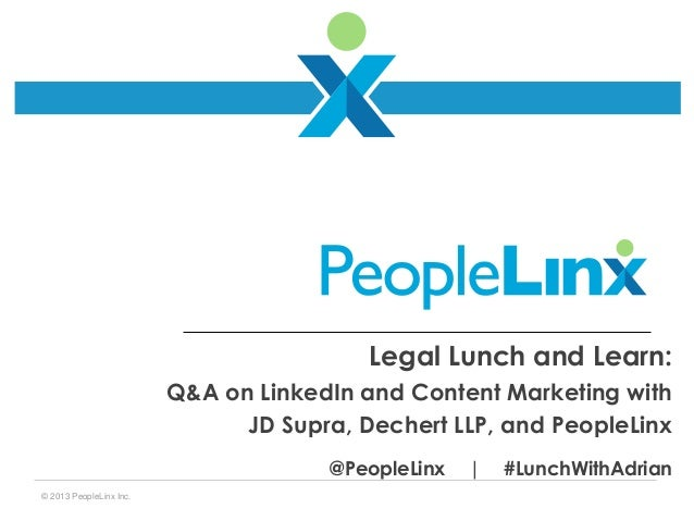 Legal Lunch and Learn: Q&A on LinkedIn and Content Marketing with JD Supra, Dechert LLP, and PeopleLinx @PeopleLinx © 2013...