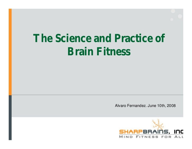The Science and Practice of       Brain Fitness                    Alvaro Fernandez. June 10th, 2008