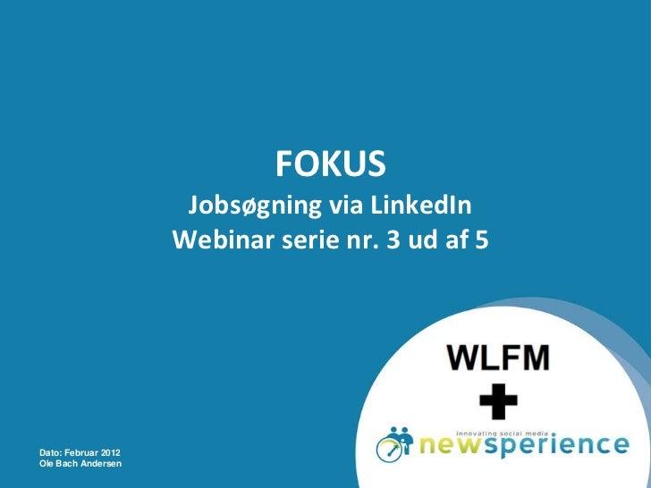 FOKUS                      Jobsøgning via LinkedIn                     Webinar serie nr. 3 ud af 5Dato: Februar 2012Ole Ba...