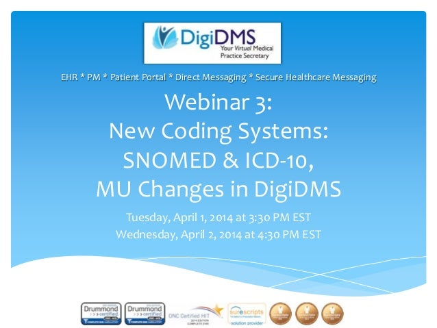 Webinar 3: New Coding Systems: SNOMED & ICD-10, MU Changes in DigiDMS Tuesday, April 1, 2014 at 3:30 PM EST Wednesday, Apr...